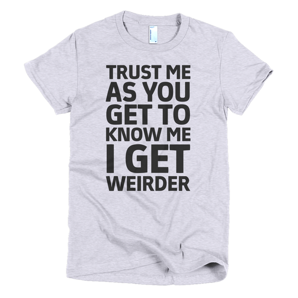 Trust Me As You Get To Know Me I Get Weirder Womens T-Shirt - Gray