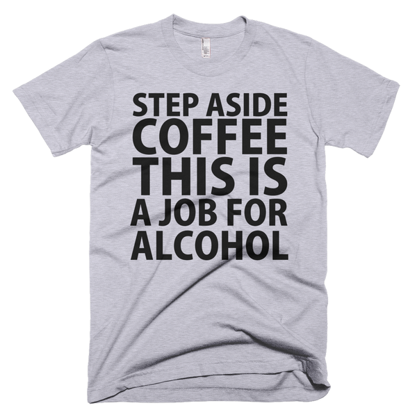 Step Aside Coffee This Is A Job For Alcohol T-Shirt - Gray
