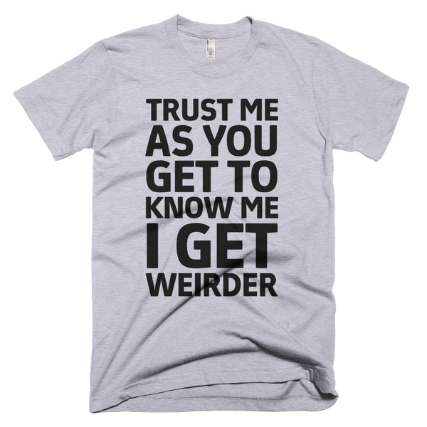 Trust Me As You Get To Know Me I Get Weirder T-Shirt - Gray