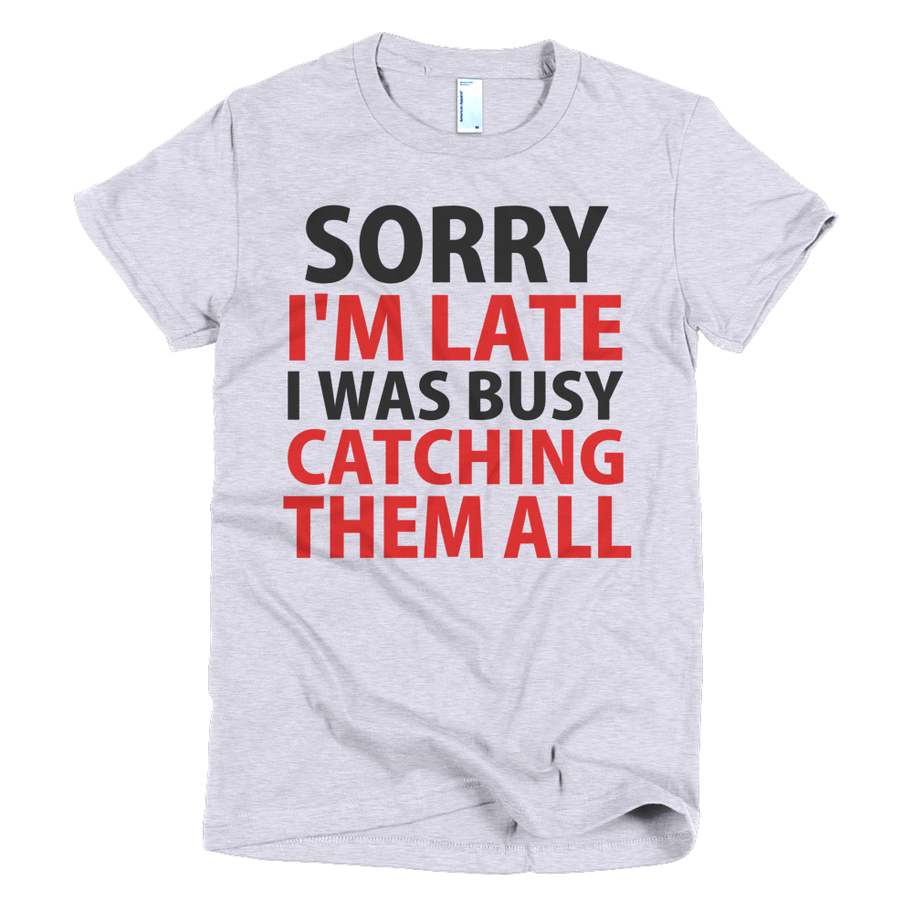 Sorry I'm Late I Was Busy Catching Them All Womens T-Shirt - Gray