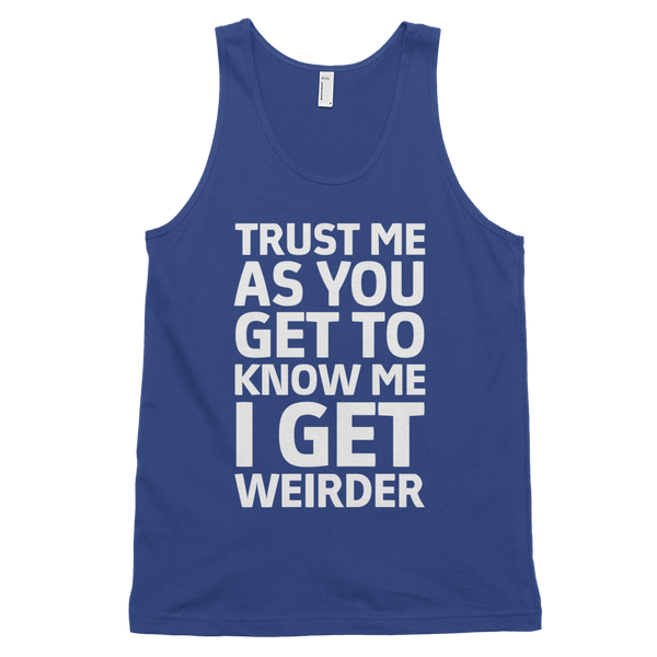 Trust Me As You Get To Know Me I Get Weirder Tank Top - Lapis
