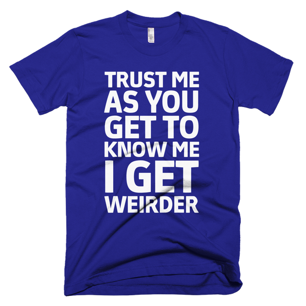 Trust Me As You Get To Know Me I Get Weirder T-Shirt - Lapis