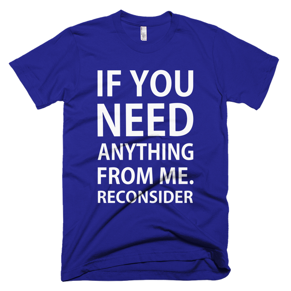 If You Need Anything From Me Reconsider T-Shirt - Lapis