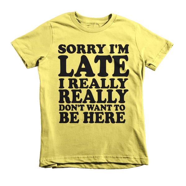 Sorry I'm Late I Really Really Don't Want To Be Here Kids T-Shirt - Yellow