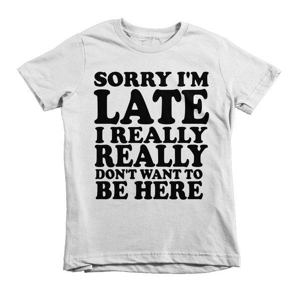 Sorry I'm Late I Really Really Don't Want To Be Here Kids T-Shirt - White