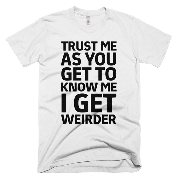 Trust Me As You Get To Know Me I Get Weirder T-Shirt - White