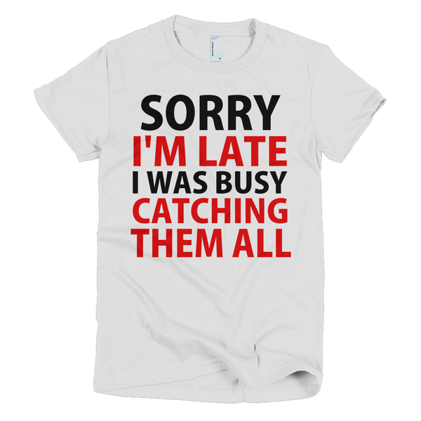 Sorry I'm Late I Was Busy Catching Them All Womens T-Shirt - White