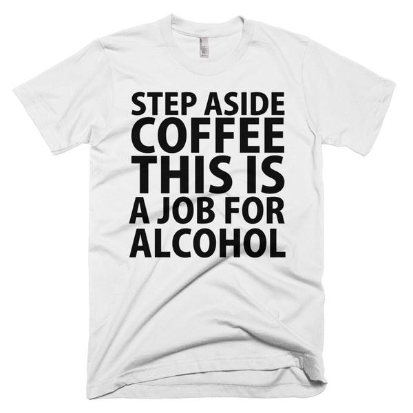 Step Aside Coffee This Is A Job For Alcohol T-Shirt - White