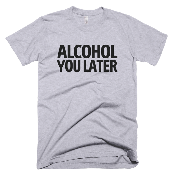 Alcohol You Later T-Shirt - Gray