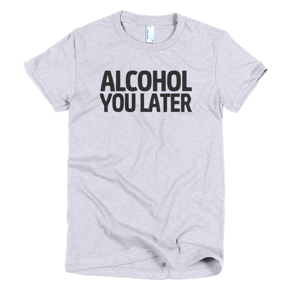 Alcohol You Later Womens T-Shirt - Gray