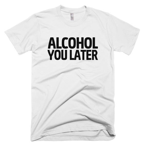 Alcohol You Later T-Shirt - White
