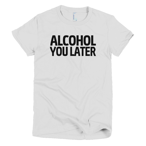 Alcohol You Later Womens T-Shirt - White
