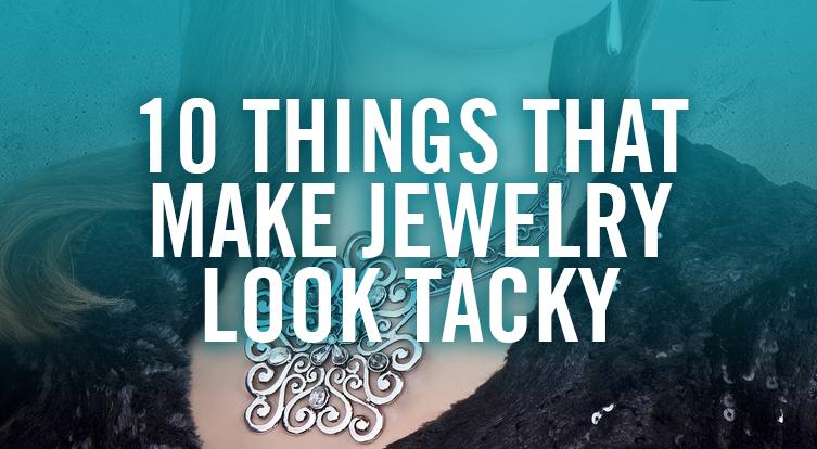 What makes jewelry look tacky and trashy