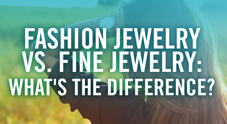 What is considered fashion jewelry and what is considered fine jewelry