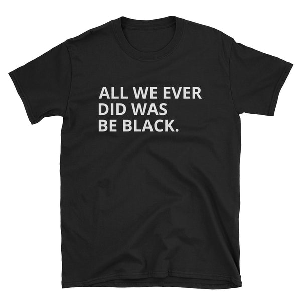 All we EVER did Unisex T-Shirt