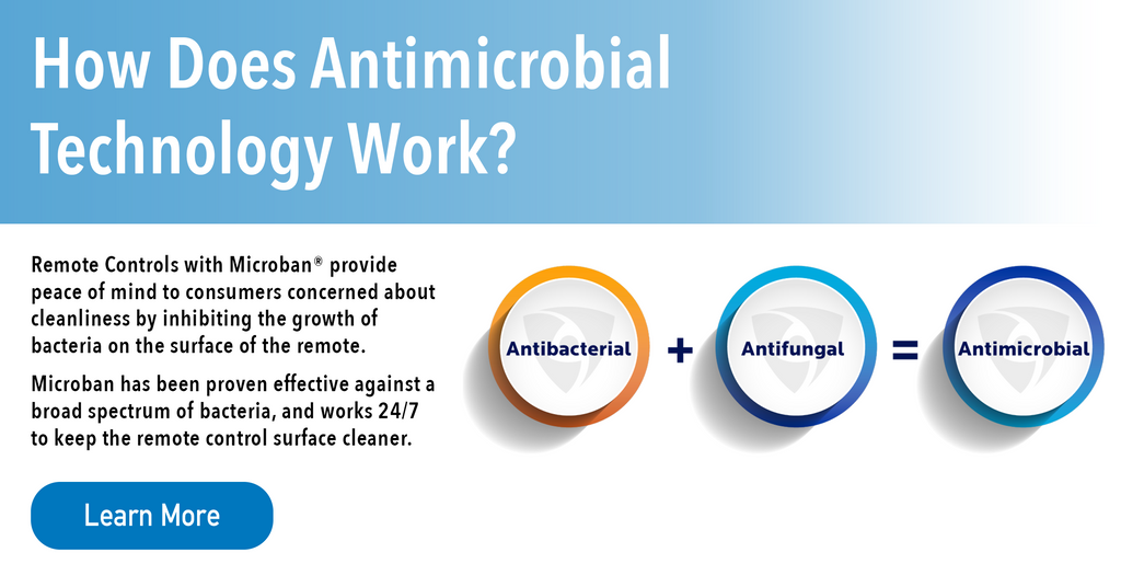 How Does Antimicrobial Technology Work? Remote Controls with Microban provide peace of mind to consumers concerned about cleanliness by inhibiting the growth of bacteria on the surface of the remote. Microban has been proven effective against a broad spectrum of bacteria and works 24/7 to keep the remote control surface cleaner.