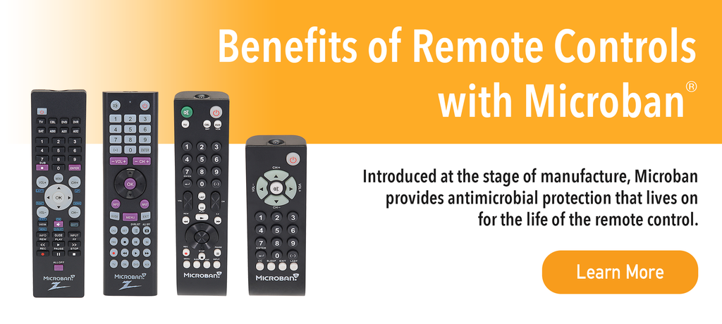 Benefits of Remote Controls with Microban - Introduced at the stage of manufacture, Microban provides antimicrobial protection that lives on for the life of the remote control.