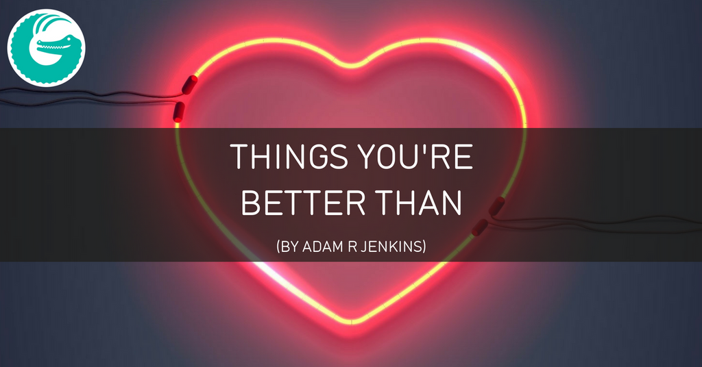 Things you're better than - A poem by Adam R Jenkins