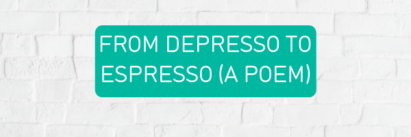 From depresso to espresso - a poem