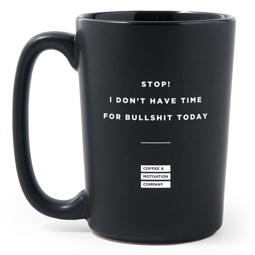 Stop, I Don't Have Time for Bullshit Today - Matte Black Motivational Coffee Mug