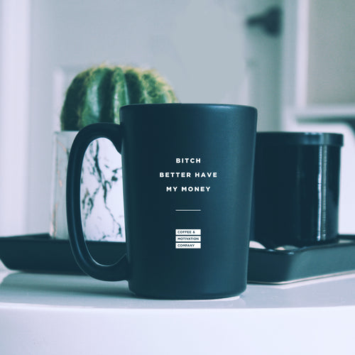 Bitch Better Have My Money - 15oz Matte Black Motivational Coffee Mug -  Matte Black Mugs - Coffee & Motivation Company