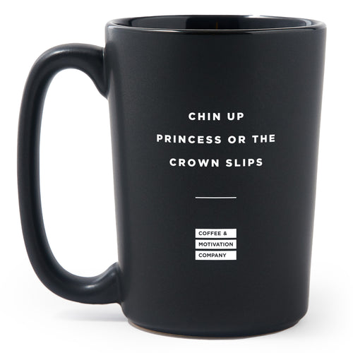 Chin Up Princess or The Crown Slips - Matte Black Motivational Coffee Mug