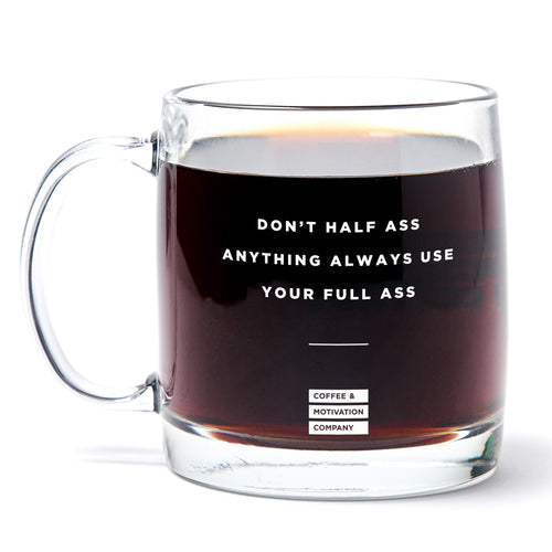 Don't Half Ass Anything Always Use Your Full Ass -13oz Double Wall Motivational Glass Coffee Mug