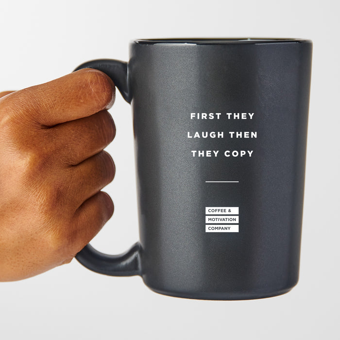 First They Laugh Then They Copy - Matte Black Motivational Coffee Mug