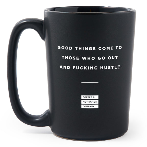 Good Things Come to Those Who Go Out and Fucking Hustle - Matte Black Motivational Coffee Mug