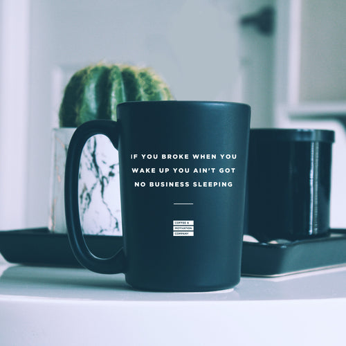 If You Broke When You Wake up You Ain't Got No Business Sleeping - 15oz Matte Black Motivational Coffee Mug -  Matte Black Mugs - Coffee & Motivation Company