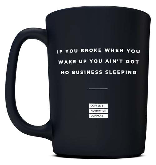 If You Broke When You Wake up You Ain't Got No Business Sleeping - 15oz Matte Black Motivational Coffee Mug