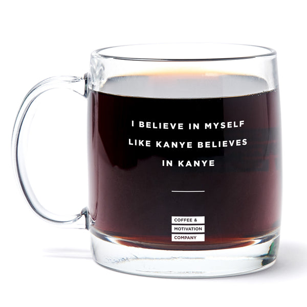 I Believe in Myself Like Kanye Believes in Kanye - 13oz Double Wall Motivational Glass Coffee Mug