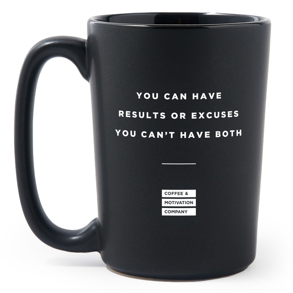 You Can Have Results Or Excuses You Can't Have Both - Matte Black Motivational Coffee Mug [PRE-ORDER MAY 31]