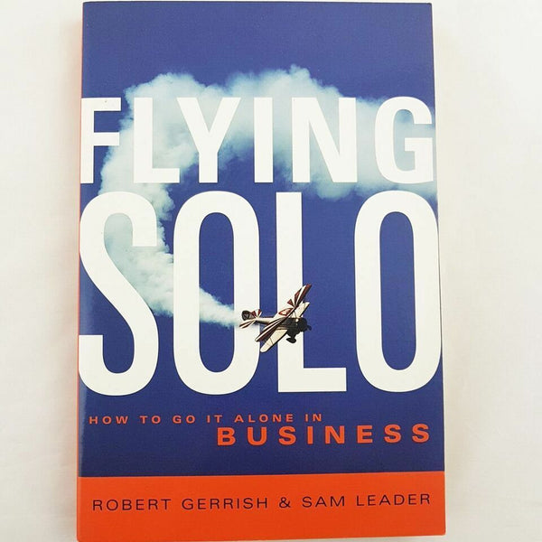 Flying Solo : How To Go It Alone In Business By Robert Gerrrish & Sam Leader