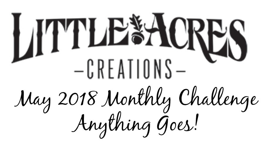 Little Acres Creations Monthly Challenge #1 - Anything Goes!