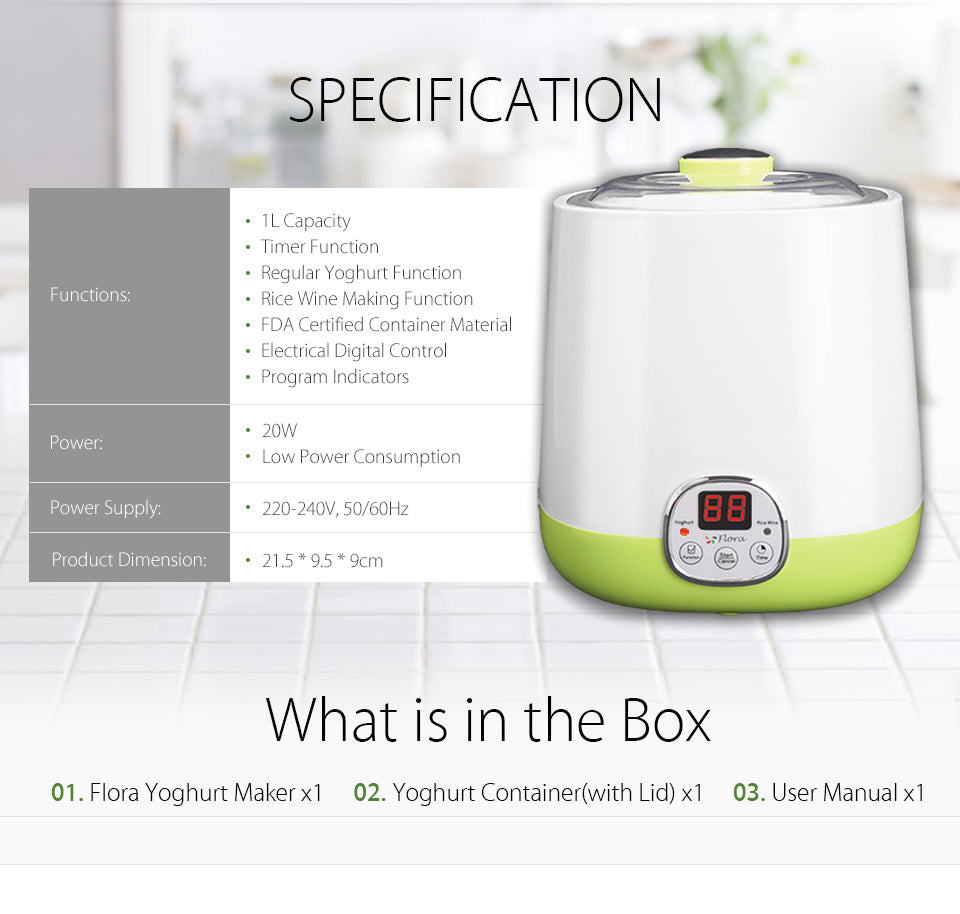 2018 New Flora Yogurt Maker Yoghurt Maker Rice Wine Automatic Machine 1L FDA APP SPECIFICATION Functions: 1L Capacity Timer Function Regular Yoghurt Function Rice Wine Making Function FDA Certified Container Material Electrical Digital Control Program Indicators Power: 20W Low Power Consumption 220-240V, 50/60Hz Power Supply: Product Dimension 21.5 * 9.5 * 9cm What is in the Box Flora Yoghurt Maker x1 Yoghurt Container(with Lid) x1 User Manual x1