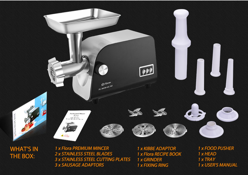 WHAT?????S IN?? THE BOX: 1 x Flora PREMIUM MINCER?? 2 x STAINLESS STEEL BLADES?? 3 x stainless steel Cutting Plates?? 3 x SAUSAGE ADAPTORS?? 1 x KIBBE ADAPTOR?? 1 x Flora RECIPE BOOK?? 1 x GRINDER?? ??1 x FIXING RING 1 x FOOD PUSHER?? 1 x HEAD?? 1 x TRAY?? 1 x USER?????S MANUAL