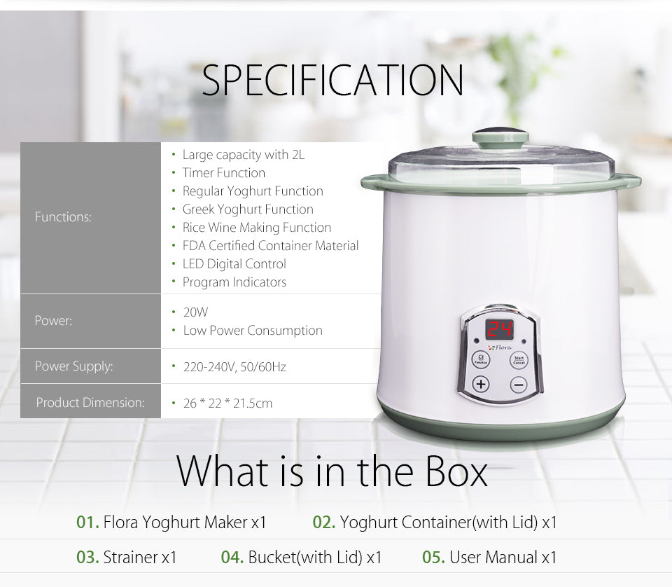 2018 Flora Greek Yogurt / Yoghurt Maker Automatic / Rice Wine Machine 2L FDA APP step?? 04 A sound will be?? heard once the?? process is finished The best result of?? rice wine is taste?? sweet and alcohol Cold storage time?? should not more?? than 13 days SAA Plug Rubber Feet 2018 Flora Greek Yogurt / Yoghurt Maker Automatic / Rice Wine Machine 2L FDA APP SPECIFICATION Large capacity with 2L Timer Function Regular Yoghurt Function Greek Yoghurt Function Rice Wine Making Function FDA Certified Container Material LED Digital Control Program Indicators Functions: Power: 20W Low Power Consumption Power Supply 220-240V, 50/60Hz 26 * 22 * 21.5cm What is in the Box Flora Yoghurt Maker Yoghurt Container(with Lid) Strainer Bucket(with Lid) User Manual