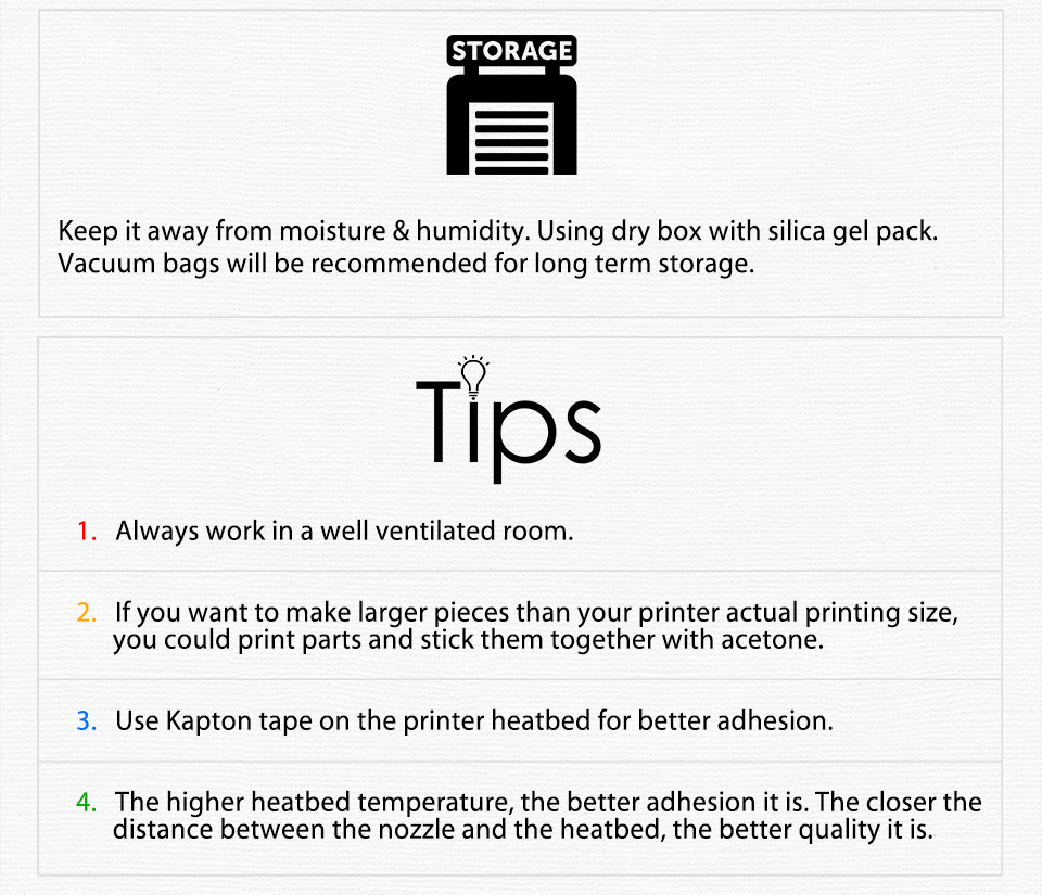 Keep it away from moisture & humidity. Using dry box with silica gel pack. Vacuum bags will be recommended for long term storage. tips Always work in a well ventilated room. If you want to make larger pieces than your printer actual printing size,?? ?? ?? ?? you could print parts and stick them together with acetone.?? Use Kapton tape on the printer heatbed for better adhesion. The higher heatbed temperature, the better adhesion it is. The closer the?? ?? ?? ??distance between the nozzle and the heatbed, the better quality it is.