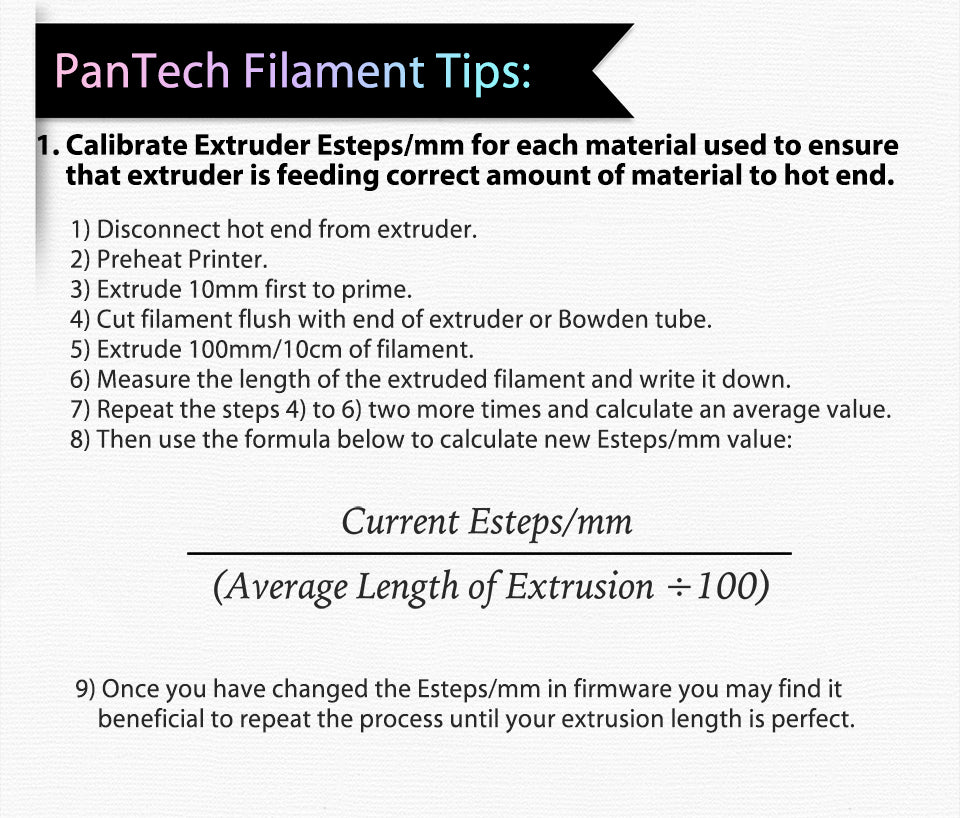PanTech Filament Tips:?? Calibrate Extruder Esteps/mm for each material used to ensure?? ?? ?? ??that extruder is feeding correct amount of material to hot end.?? 1) Disconnect hot end from extruder. 2) Preheat Printer. 3) Extrude 10mm first to prime. 4) Cut filament flush with end of extruder or Bowden tube. 5) Extrude 100mm/10cm of filament. 6) Measure the length of the extruded filament and write it down. 7) Repeat the steps 4) to 6) two more times and calculate an average value. 8) Then use the formula below to calculate new Esteps/mm value: Once you have changed the Esteps/mm in firmware you may find it?? ?? ?? beneficial to repeat the process until your extrusion length is perfect.