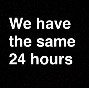 We all have the same 24 hours