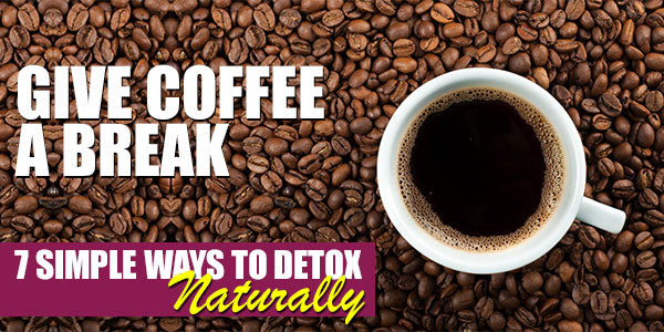 Give Coffee a Break | 7 Simple Steps to Start Your Detox Naturally