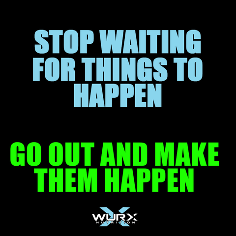 Stop waiting for things to happen. Go out and make them happen | Wurx Nutrition