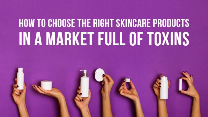 Choosing the right skincare products in a market full of toxins