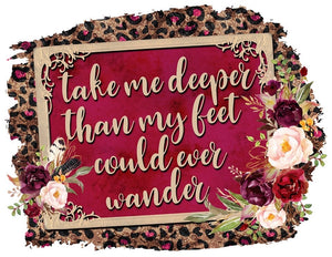 Take me Deeper than me feet could ever wander.. PRINTABLE (design only)