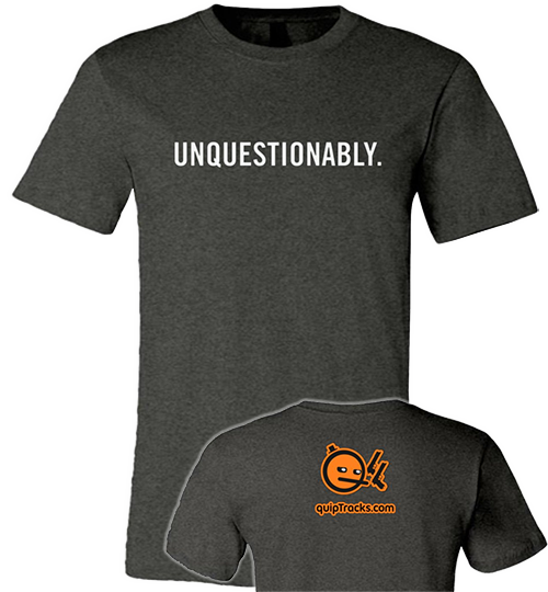 "Gray t-shirt with the word ""Unquestionably"" in a utilitarian font. Reverse has the QuipTracks URL under the icon for Equilibrium."