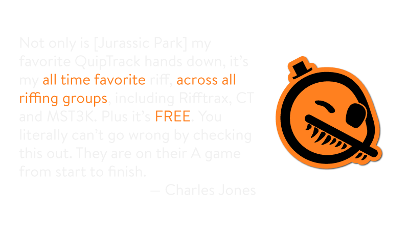 "Praise for QuipTracks VS Jurassic Park: ""Not only my favorite QuipTrack ... my favorite riff, across all riffing groups..."" -Charles Jones"