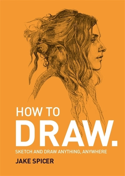 How To Draw: Sketch and draw anything, anywhere with this inspiring and practica