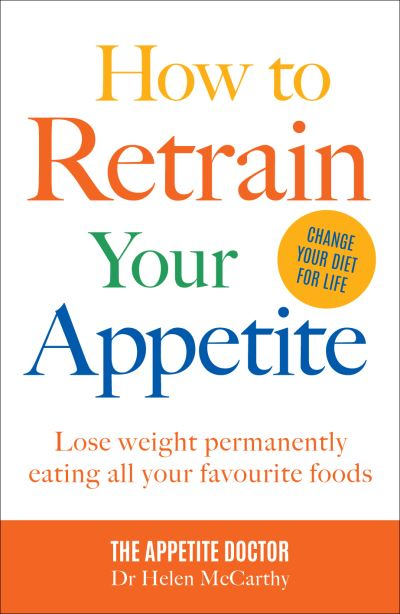 How to Retrain Your Appetite: Lose weight permanently by eating all your favouri