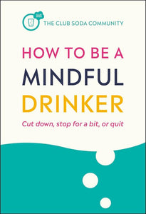 How to Be a Mindful Drinker: Cut down, stop for a bit, or quit